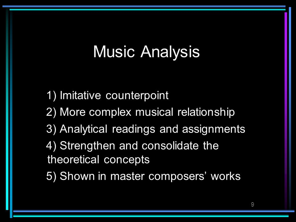 9 Music Analysis 1) Imitative counterpoint 2) More complex musical relationship 3) Analytical readings and assignments 4) Strengthen and consolidate the theoretical concepts 5) Shown in master composers' works