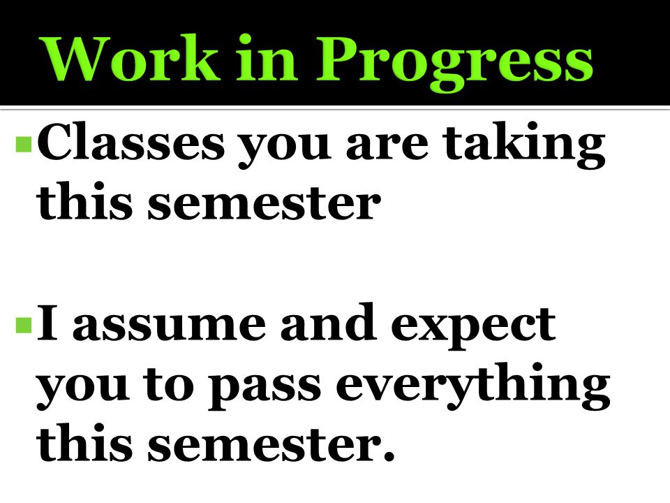  Classes you are taking this semester  I assume and expect you to pass everything this semester.