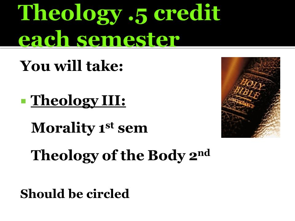 You will take:  Theology III: Morality 1 st sem Theology of the Body 2 nd Should be circled