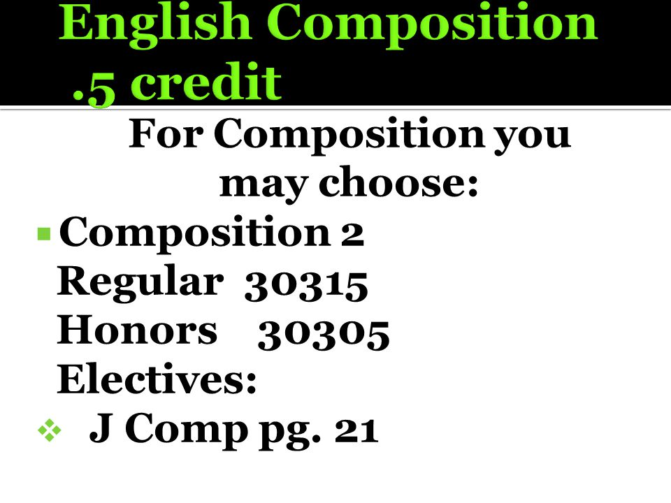 For Composition you may choose:  Composition 2 Regular 30315 Honors 30305 Electives:  J Comp pg. 21