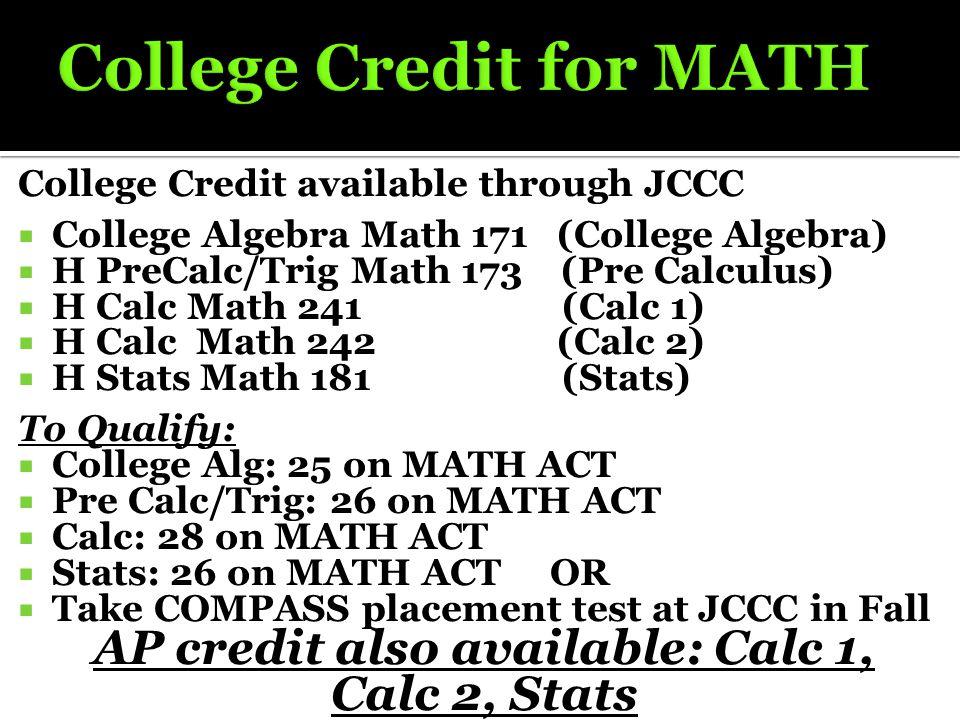 College Credit available through JCCC  College Algebra Math 171 (College Algebra)  H PreCalc/Trig Math 173 (Pre Calculus)  H Calc Math 241 (Calc 1)