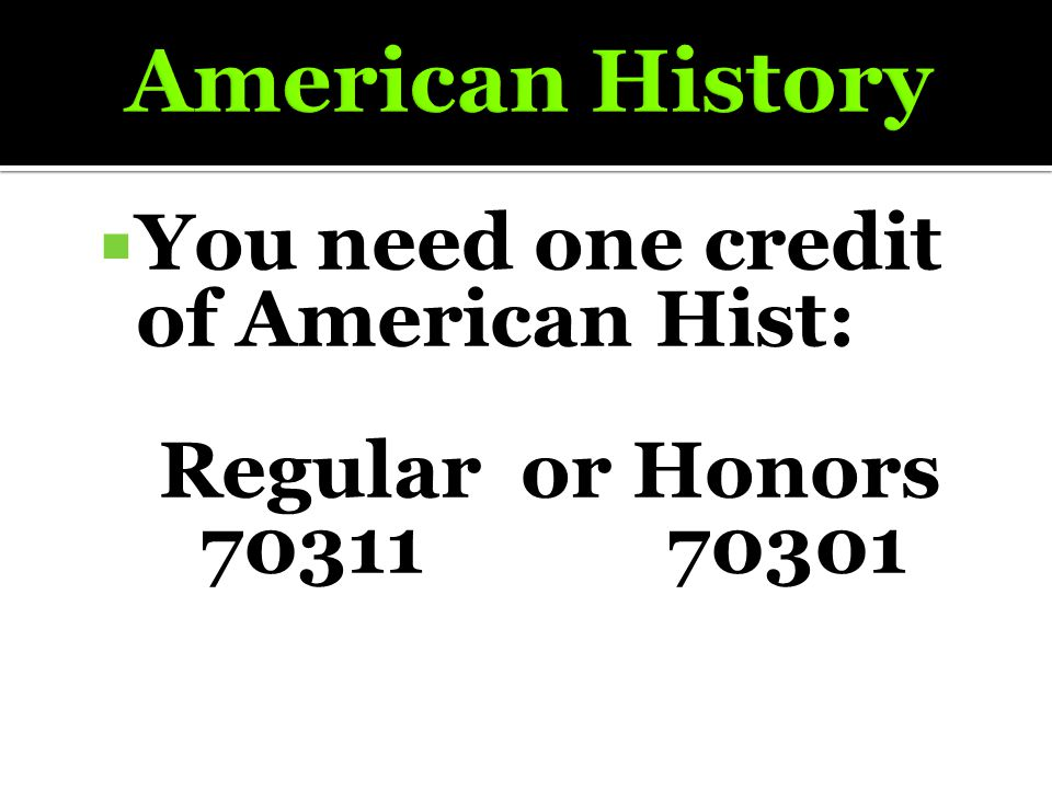  You need one credit of American Hist: Regular or Honors 70311 70301