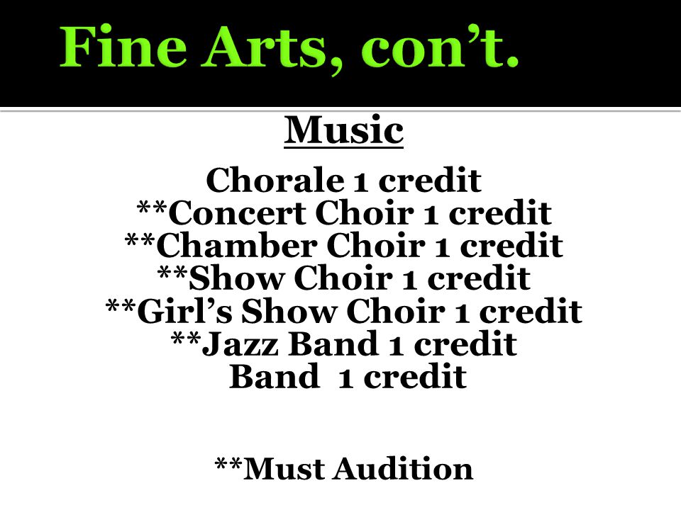 Music Chorale 1 credit **Concert Choir 1 credit **Chamber Choir 1 credit **Show Choir 1 credit **Girl's Show Choir 1 credit **Jazz Band 1 credit Band 1 credit **Must Audition