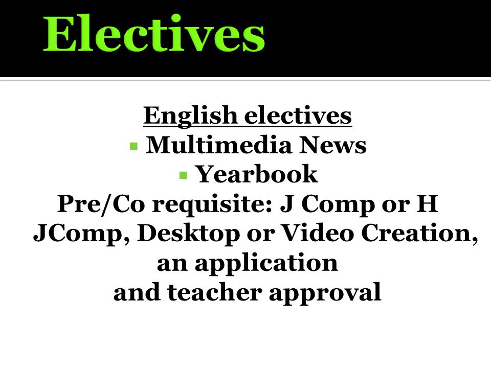English electives  Multimedia News  Yearbook Pre/Co requisite: J Comp or H JComp, Desktop or Video Creation, an application and teacher approval