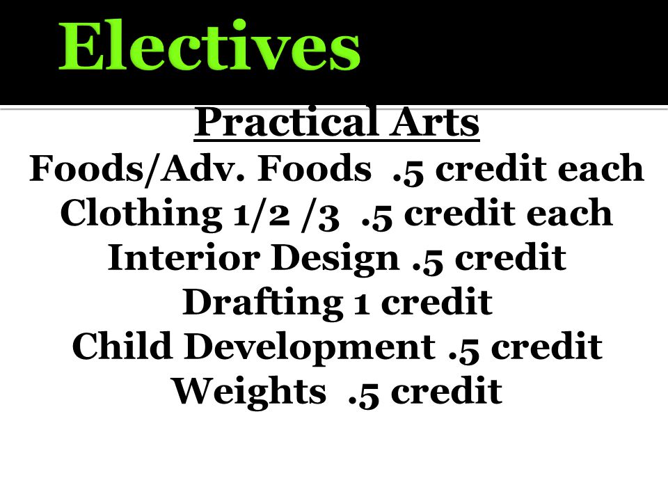 Practical Arts Foods/Adv. Foods.5 credit each Clothing 1/2 /3.5 credit each Interior Design.5 credit Drafting 1 credit Child Development.5 credit Weig