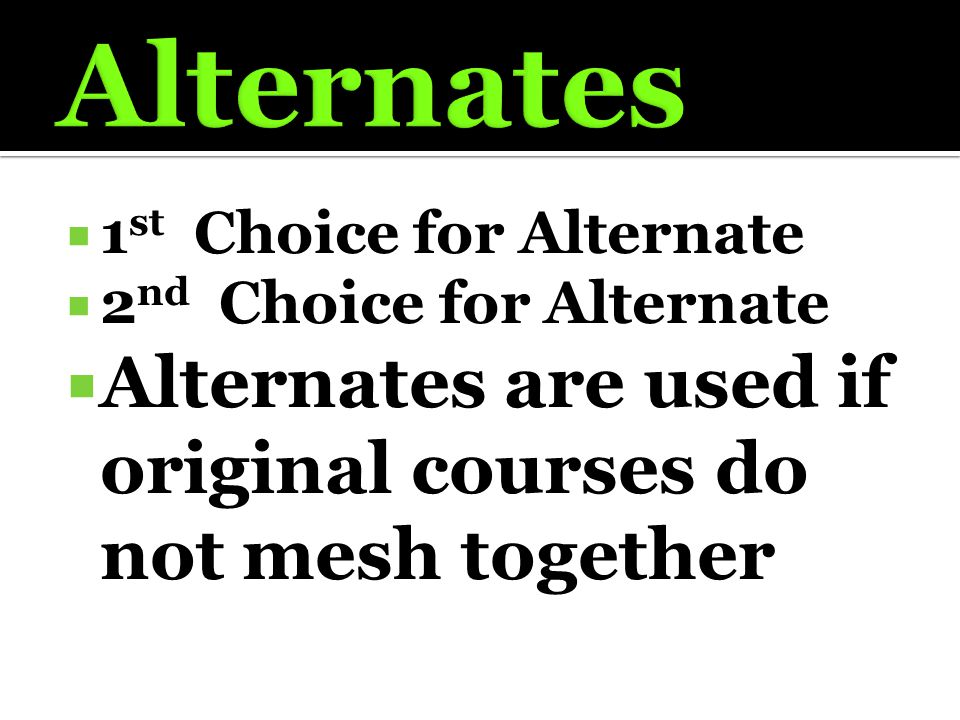  1 st Choice for Alternate  2 nd Choice for Alternate  Alternates are used if original courses do not mesh together