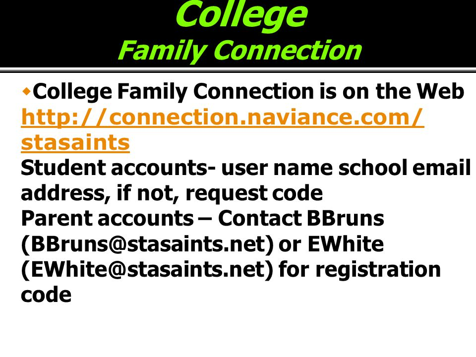 College Family Connection  College Family Connection is on the Web http://connection.naviance.com/ http://connection.naviance.com/ stasaints Student accounts- user name school email address, if not, request code Parent accounts – Contact BBruns (BBruns@stasaints.net) or EWhite (EWhite@stasaints.net) for registration code