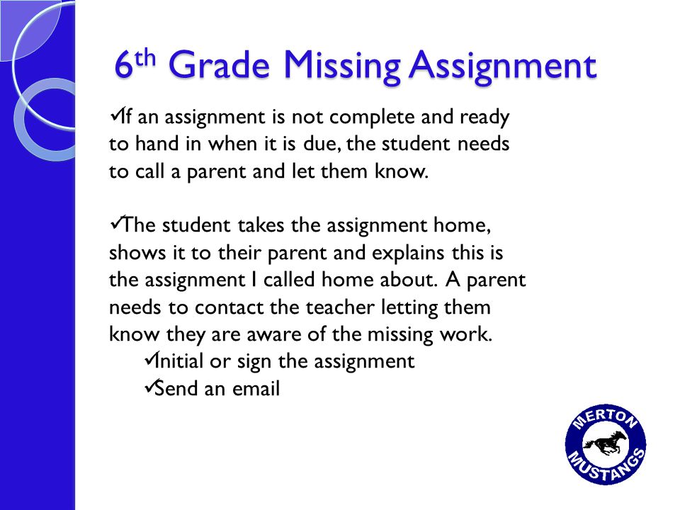 6 th Grade Missing Assignment If an assignment is not complete and ready to hand in when it is due, the student needs to call a parent and let them know.