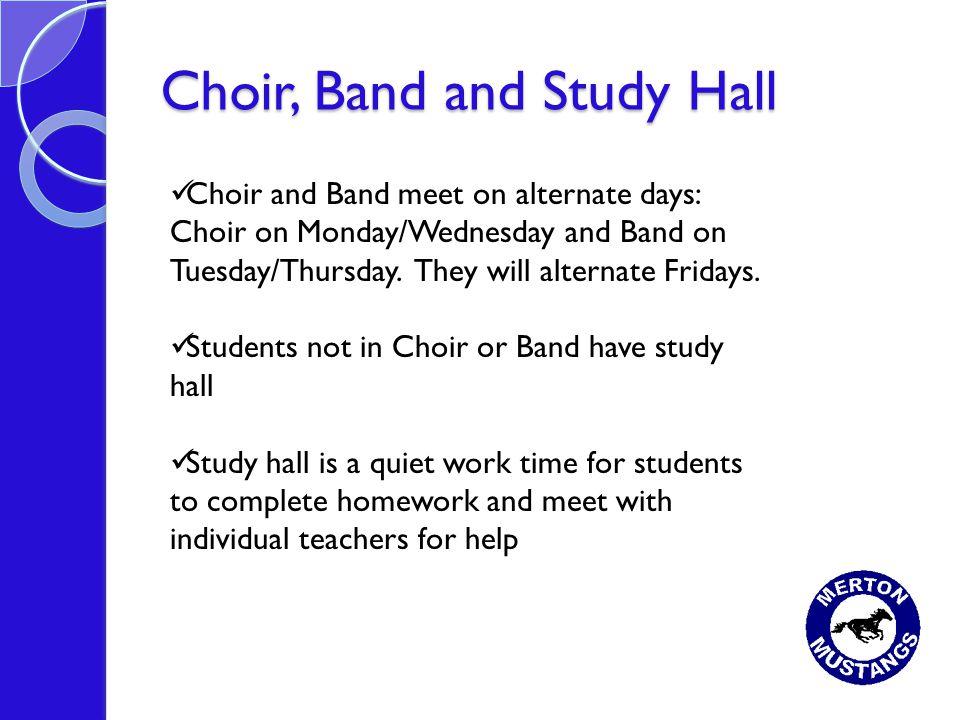 Choir, Band and Study Hall Choir and Band meet on alternate days: Choir on Monday/Wednesday and Band on Tuesday/Thursday. They will alternate Fridays.