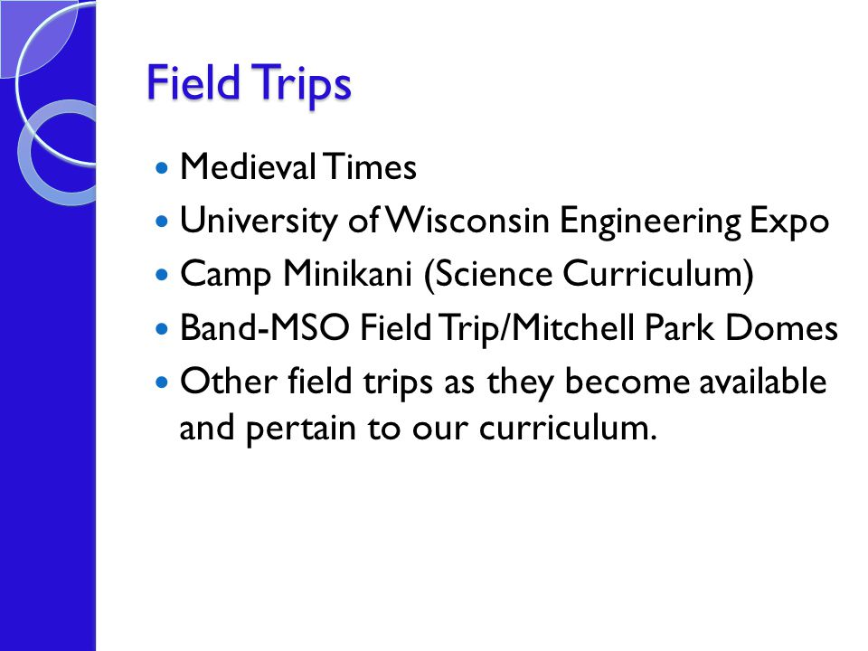 Field Trips Medieval Times University of Wisconsin Engineering Expo Camp Minikani (Science Curriculum) Band-MSO Field Trip/Mitchell Park Domes Other field trips as they become available and pertain to our curriculum.