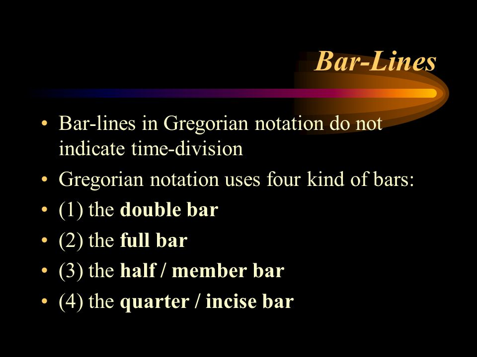 Bar-Lines Bar-lines in Gregorian notation do not indicate time-division Gregorian notation uses four kind of bars: (1) the double bar (2) the full bar