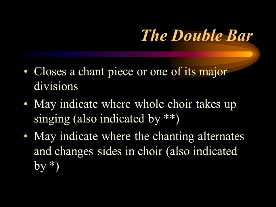 The Double Bar Closes a chant piece or one of its major divisions May indicate where whole choir takes up singing (also indicated by **) May indicate