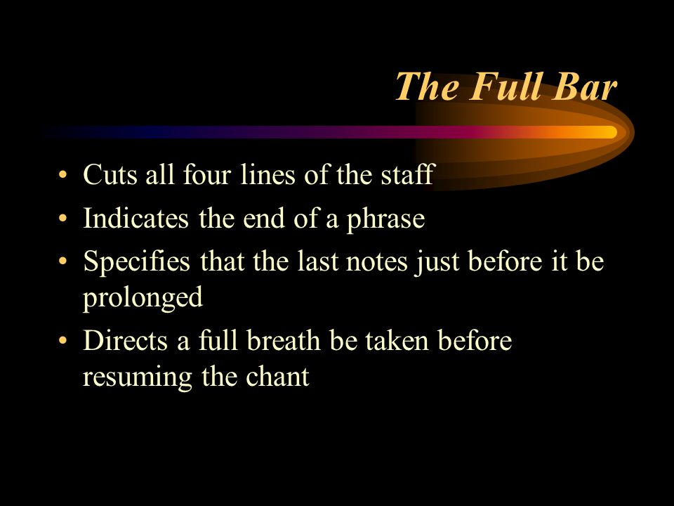 The Full Bar Cuts all four lines of the staff Indicates the end of a phrase Specifies that the last notes just before it be prolonged Directs a full b