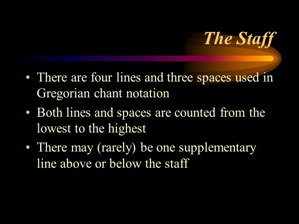 The Staff There are four lines and three spaces used in Gregorian chant notation Both lines and spaces are counted from the lowest to the highest Ther