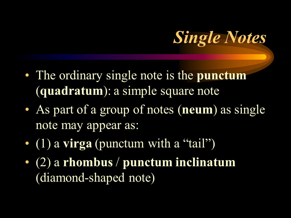 Single Notes The ordinary single note is the punctum (quadratum): a simple square note As part of a group of notes (neum) as single note may appear as