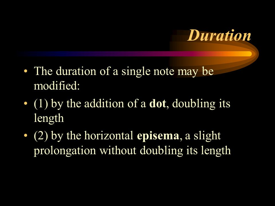 Duration The duration of a single note may be modified: (1) by the addition of a dot, doubling its length (2) by the horizontal episema, a slight prol
