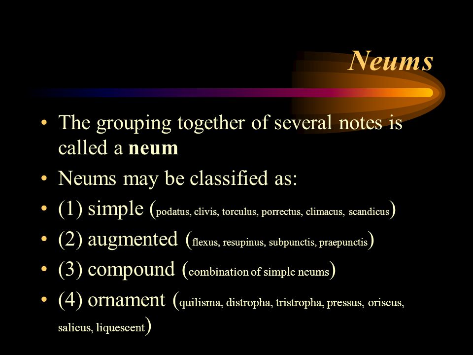 Neums The grouping together of several notes is called a neum Neums may be classified as: (1) simple ( podatus, clivis, torculus, porrectus, climacus,