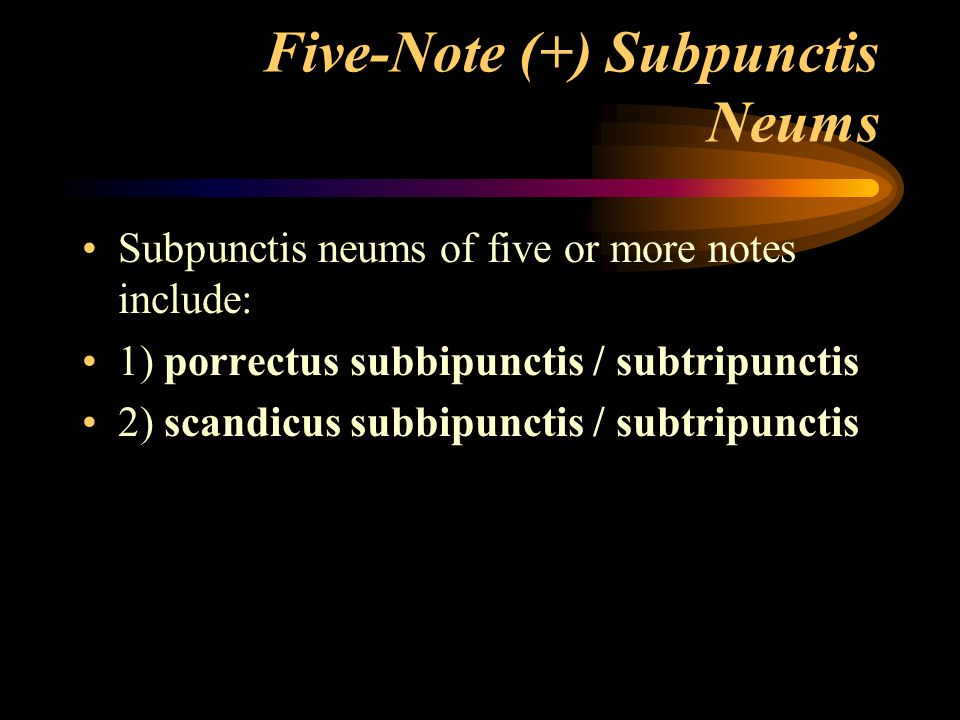 Five-Note (+) Subpunctis Neums Subpunctis neums of five or more notes include: 1) porrectus subbipunctis / subtripunctis 2) scandicus subbipunctis / s