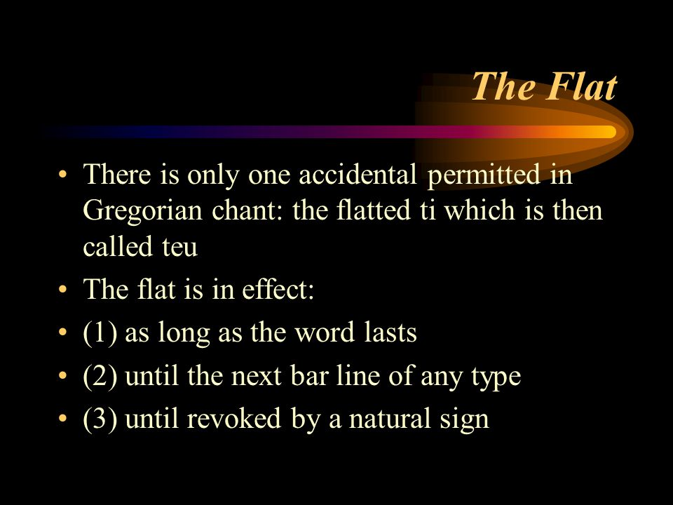 The Flat There is only one accidental permitted in Gregorian chant: the flatted ti which is then called teu The flat is in effect: (1) as long as the