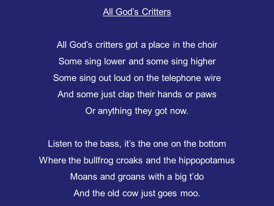 All God's Critters All God's critters got a place in the choir Some sing lower and some sing higher Some sing out loud on the telephone wire And some just clap their hands or paws Or anything they got now.