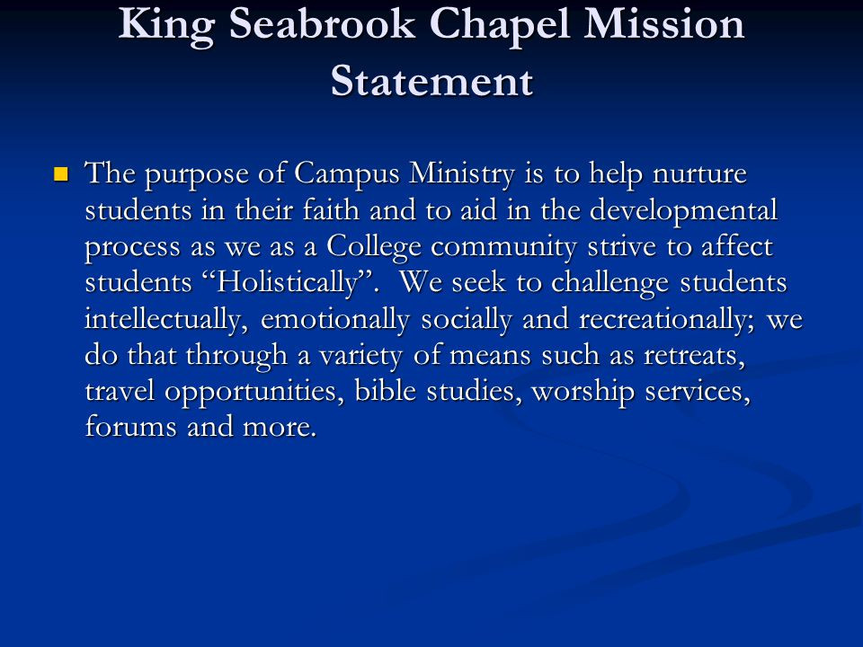 King Seabrook Chapel Mission Statement The purpose of Campus Ministry is to help nurture students in their faith and to aid in the developmental process as we as a College community strive to affect students Holistically .