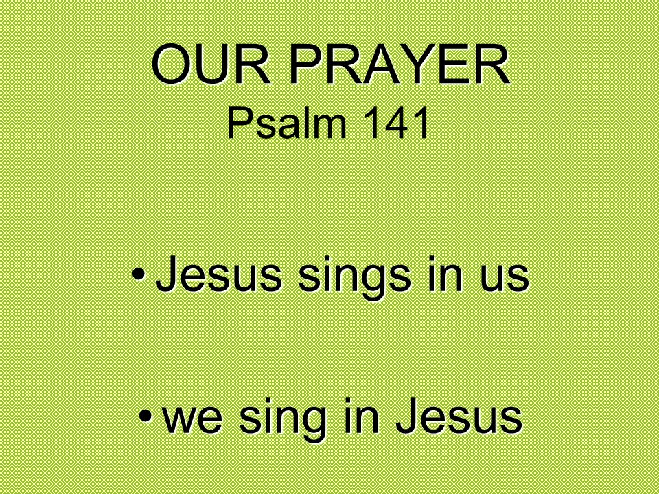 OUR PRAYER Psalm 141 Jesus sings in us we sing in Jesus