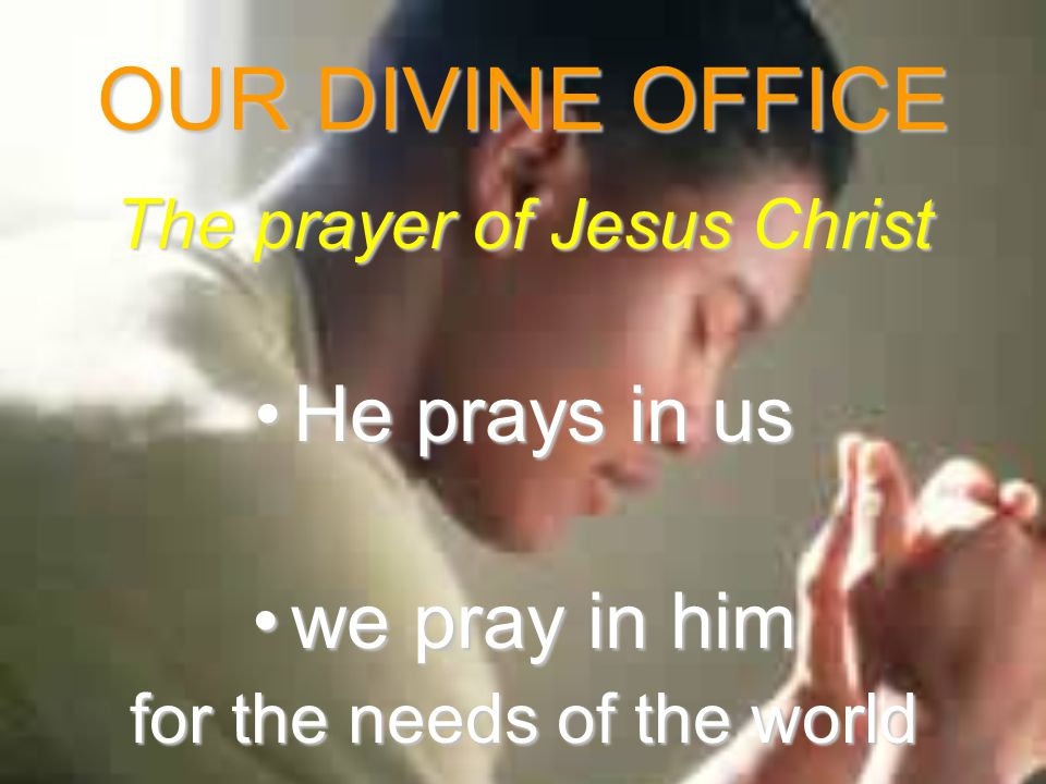 OUR DIVINE OFFICE The prayer of Jesus Christ He prays in usHe prays in us we pray in himwe pray in him for the needs of the world