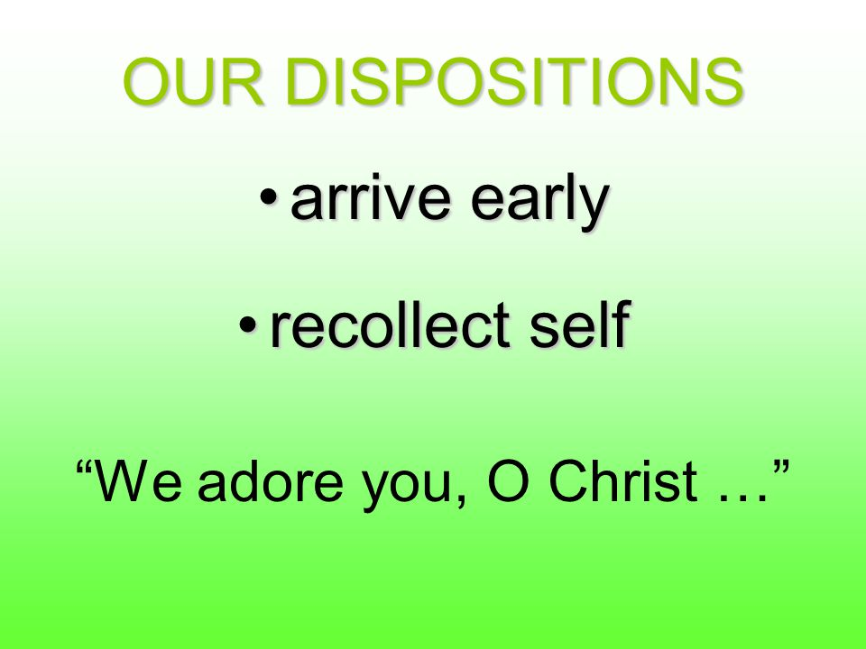 "OUR DISPOSITIONS arrive earlyarrive early recollect selfrecollect self ""We adore you, O Christ …"""