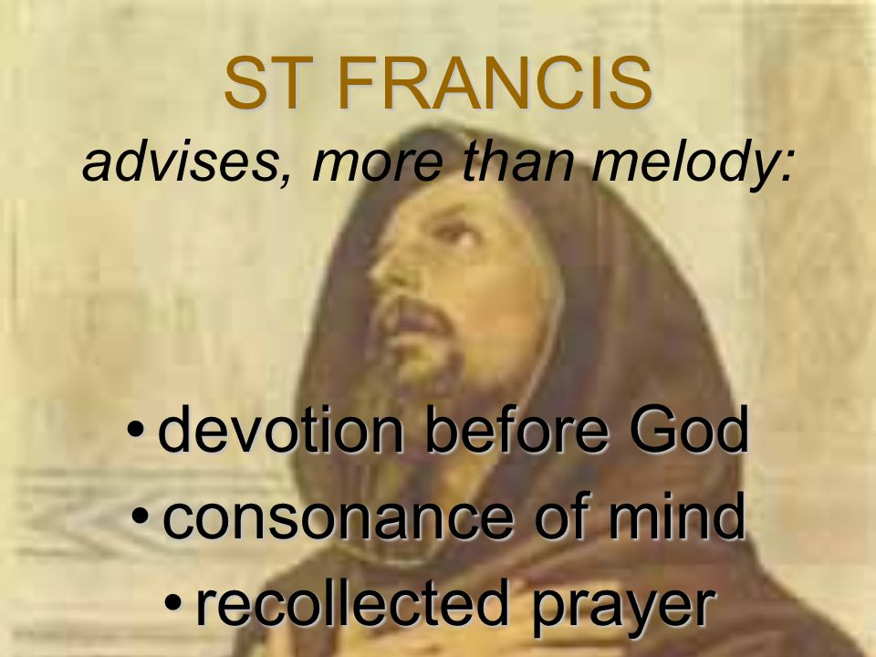 ST FRANCIS advises, more than melody: devotion before Goddevotion before God consonance of mindconsonance of mind recollected prayerrecollected prayer