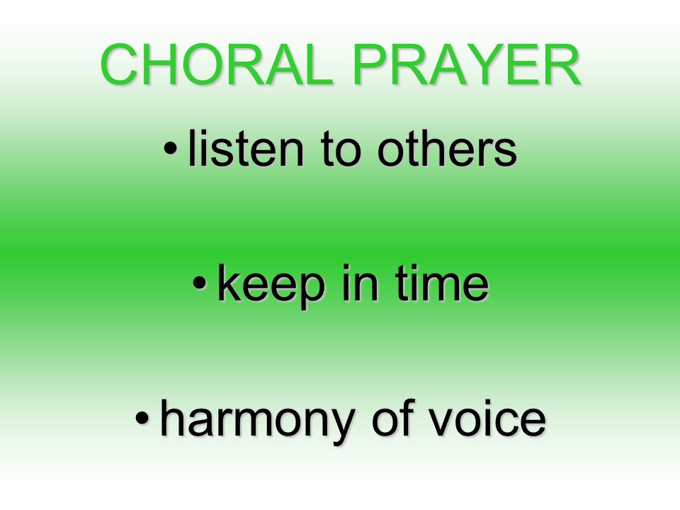 CHORAL PRAYER listen to otherslisten to others keep in timekeep in time harmony of voiceharmony of voice