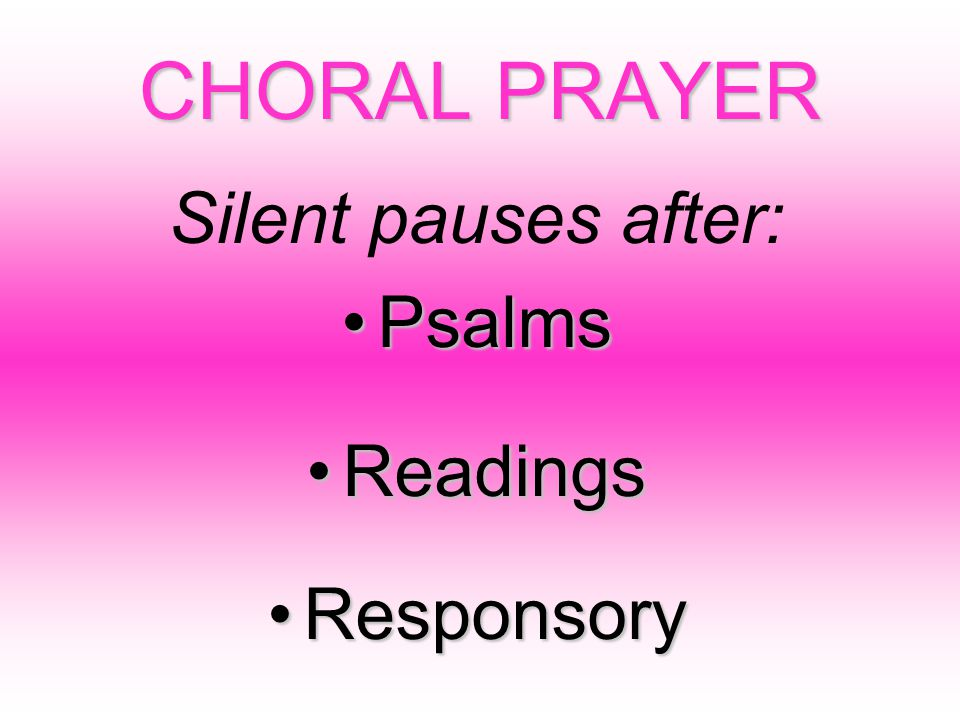 CHORAL PRAYER Silent pauses after: PsalmsPsalms ReadingsReadings ResponsoryResponsory