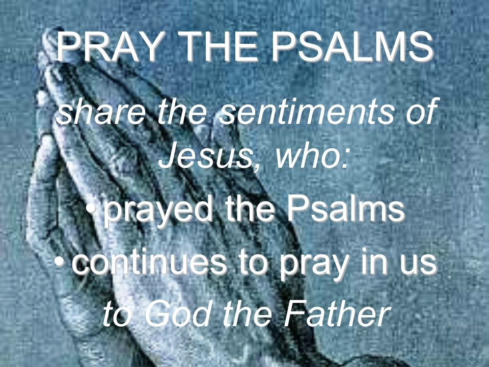 PRAY THE PSALMS share the sentiments of Jesus, who: prayed the Psalmsprayed the Psalms continues to pray in uscontinues to pray in us to God the Father
