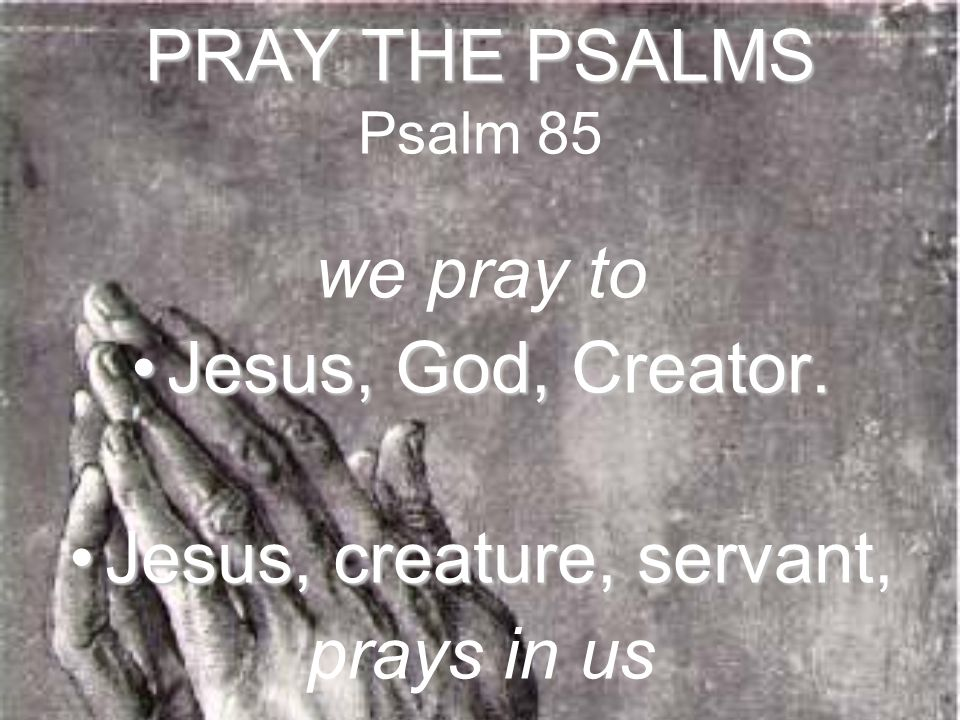 PRAY THE PSALMS PRAY THE PSALMS Psalm 85 we pray to Jesus, God, Creator.Jesus, God, Creator. Jesus, creature, servant,Jesus, creature, servant, prays