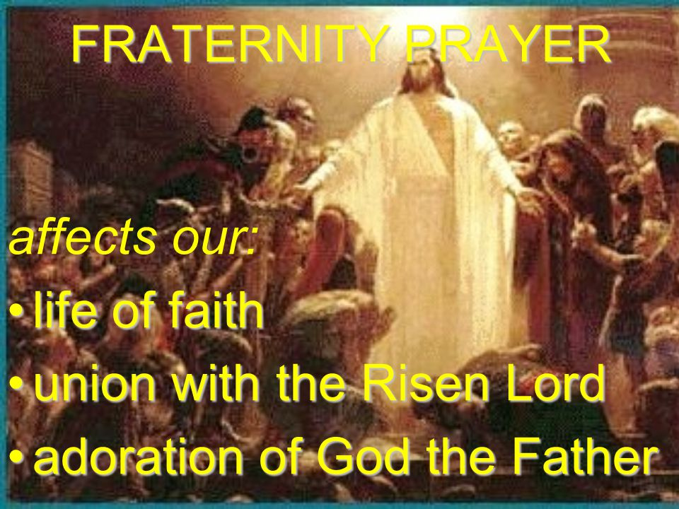 FRATERNITY PRAYER affects our: life of faithlife of faith union with the Risen Lordunion with the Risen Lord adoration of God the Fatheradoration of G