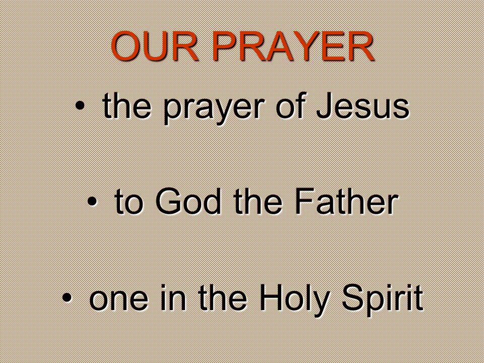 OUR PRAYER the prayer of Jesus t to God the Father o one in the Holy Spirit
