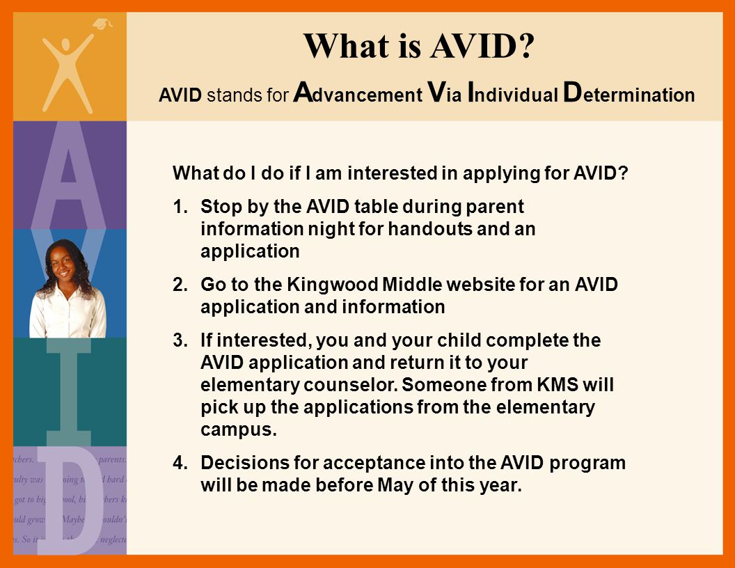 What is AVID? AVID stands for A dvancement V ia I ndividual D etermination What do I do if I am interested in applying for AVID? 1.Stop by the AVID ta