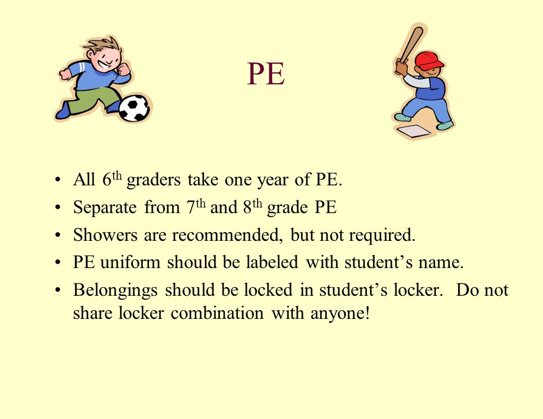 PE All 6 th graders take one year of PE. Separate from 7 th and 8 th grade PE Showers are recommended, but not required. PE uniform should be labeled