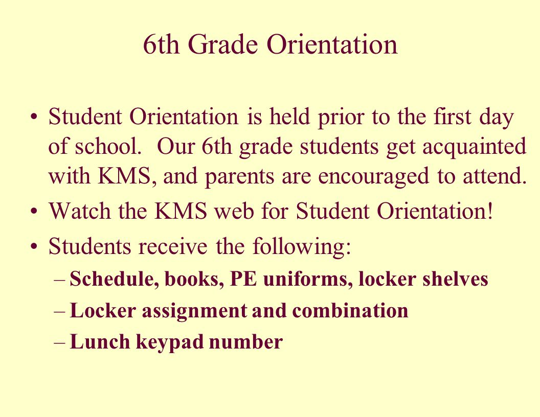6th Grade Orientation Student Orientation is held prior to the first day of school. Our 6th grade students get acquainted with KMS, and parents are en