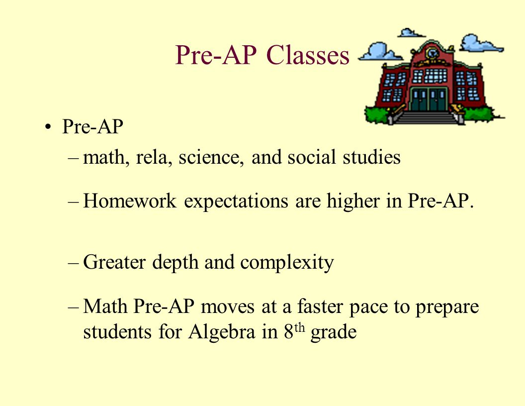 Pre-AP Classes Pre-AP –math, rela, science, and social studies –Homework expectations are higher in Pre-AP. –Greater depth and complexity –Math Pre-AP