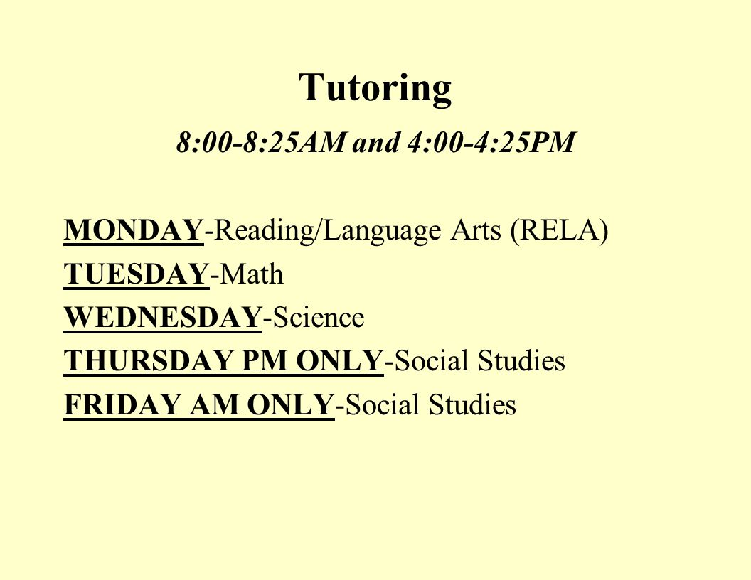 Tutoring 8:00-8:25AM and 4:00-4:25PM MONDAY-Reading/Language Arts (RELA) TUESDAY-Math WEDNESDAY-Science THURSDAY PM ONLY-Social Studies FRIDAY AM ONLY