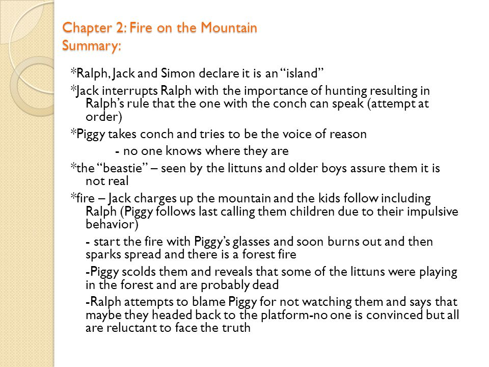 Chapter 2: Fire on the Mountain Summary: *Ralph, Jack and Simon declare it is an island *Jack interrupts Ralph with the importance of hunting resulting in Ralph's rule that the one with the conch can speak (attempt at order) *Piggy takes conch and tries to be the voice of reason - no one knows where they are *the beastie – seen by the littuns and older boys assure them it is not real *fire – Jack charges up the mountain and the kids follow including Ralph (Piggy follows last calling them children due to their impulsive behavior) - start the fire with Piggy's glasses and soon burns out and then sparks spread and there is a forest fire -Piggy scolds them and reveals that some of the littuns were playing in the forest and are probably dead -Ralph attempts to blame Piggy for not watching them and says that maybe they headed back to the platform-no one is convinced but all are reluctant to face the truth