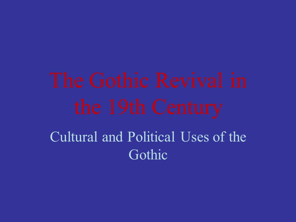 The Gothic Revival in the 19th Century Cultural and Political Uses of the Gothic