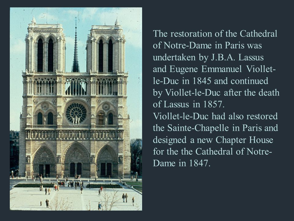 The restoration of the Cathedral of Notre-Dame in Paris was undertaken by J.B.A. Lassus and Eugene Emmanuel Viollet- le-Duc in 1845 and continued by V