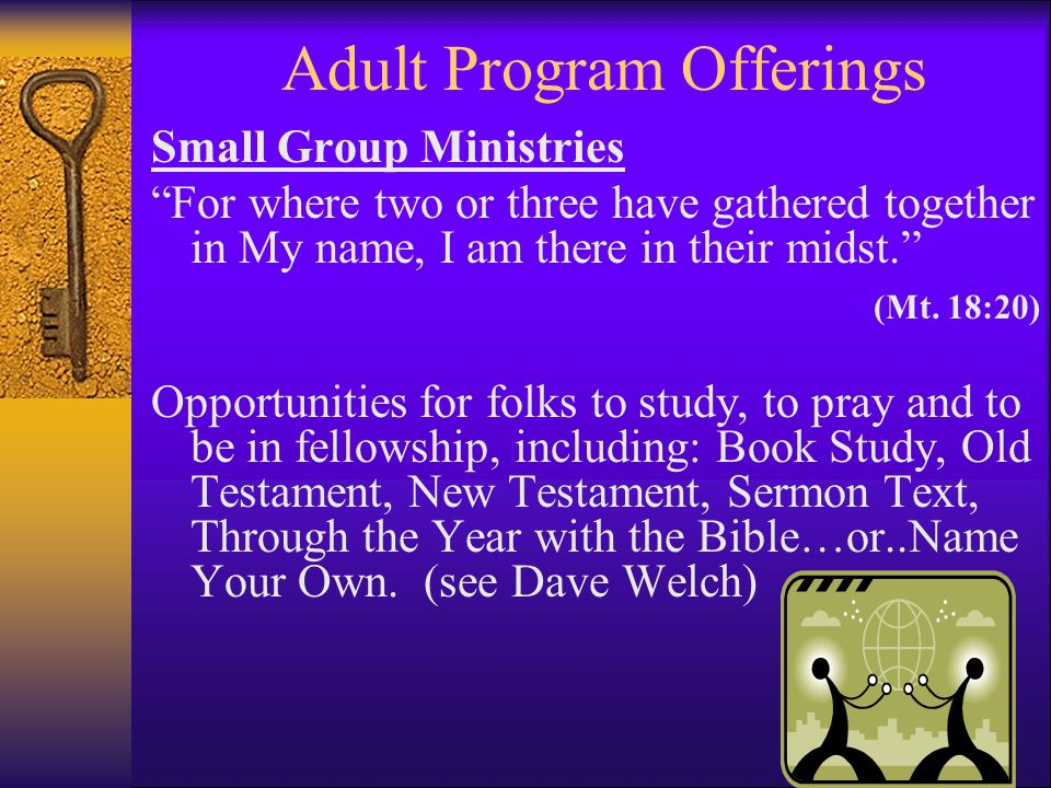 Adult Program Offerings Small Group Ministries For where two or three have gathered together in My name, I am there in their midst. (Mt.