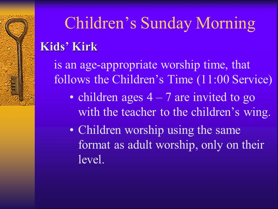Children's Sunday Morning Kids' Kirk is an age-appropriate worship time, that follows the Children's Time (11:00 Service) children ages 4 – 7 are invited to go with the teacher to the children's wing.