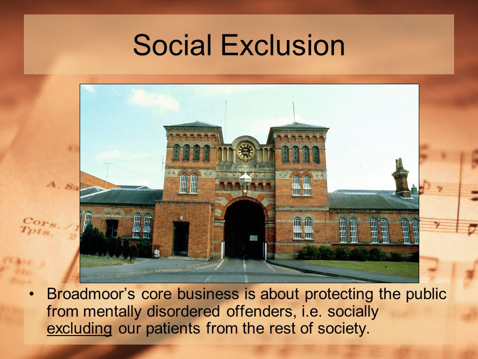 Social Exclusion Broadmoor's core business is about protecting the public from mentally disordered offenders, i.e.