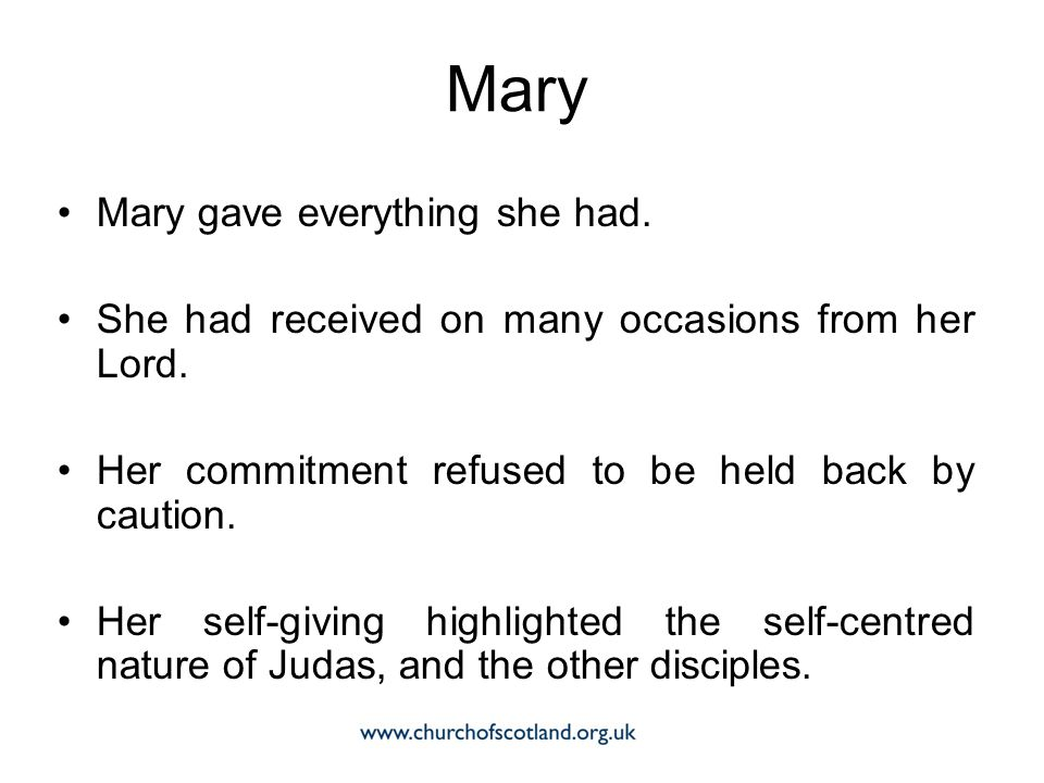 Mary gave everything she had. She had received on many occasions from her Lord. Her commitment refused to be held back by caution. Her self-giving hig