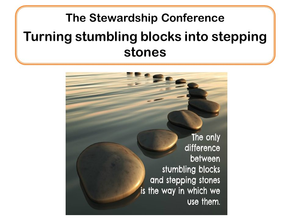 The Stewardship Conference Turning stumbling blocks into stepping stones