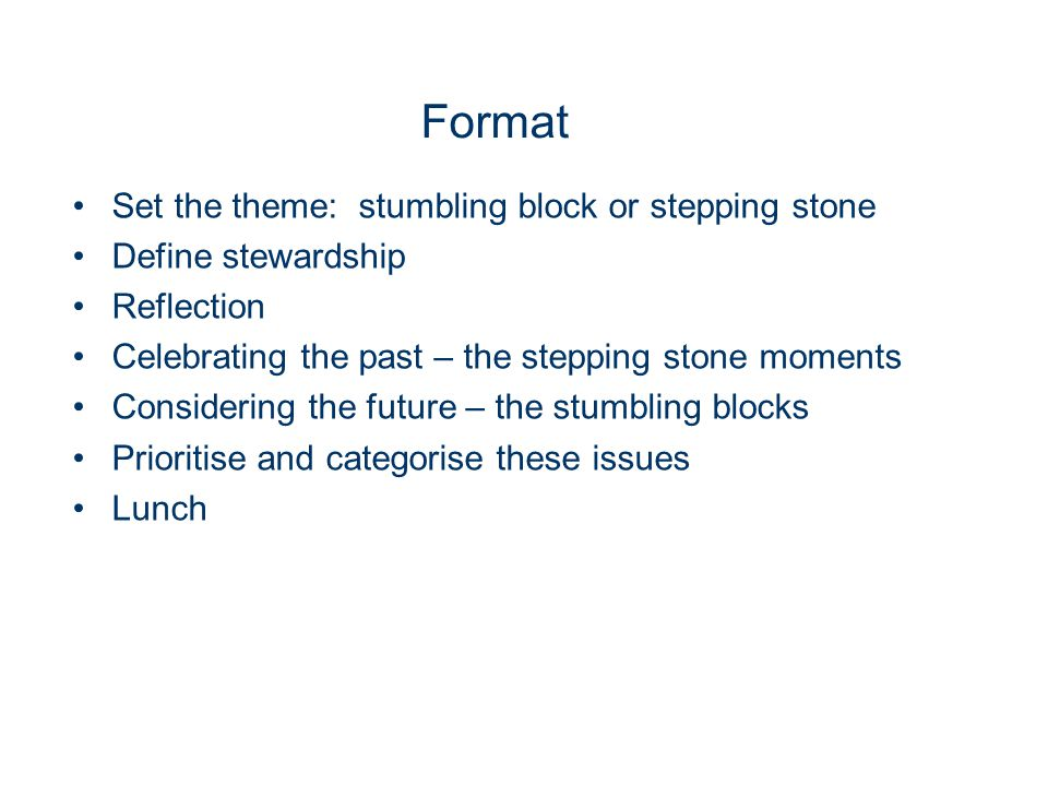 Format Set the theme: stumbling block or stepping stone Define stewardship Reflection Celebrating the past – the stepping stone moments Considering th