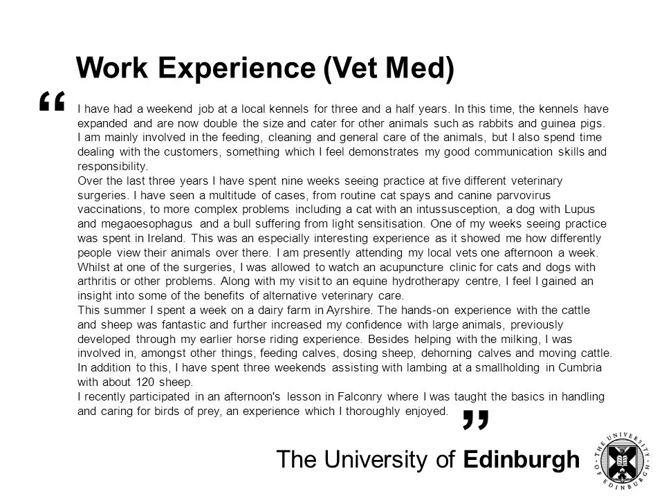 The University of Edinburgh Work Experience (Medicine) Working with St John's Ambulance for 2 years has provided me with challenging situations involving real casualties, requiring me to remain calm in a frenzied atmosphere.